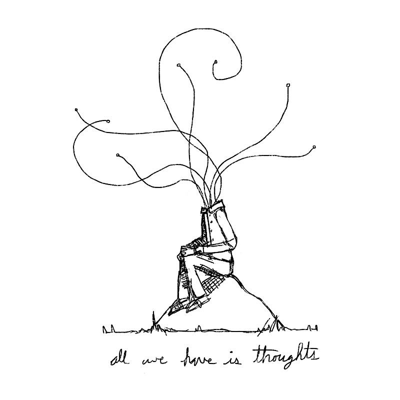 all we have is thoughts